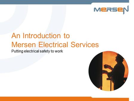 An Introduction to Mersen Electrical Services Putting electrical safety to work.