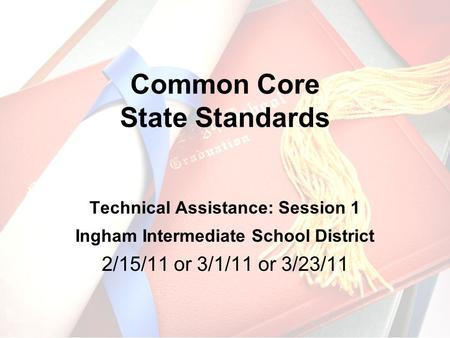 Common Core State Standards Technical Assistance: Session 1 Ingham Intermediate School District 2/15/11 or 3/1/11 or 3/23/11.