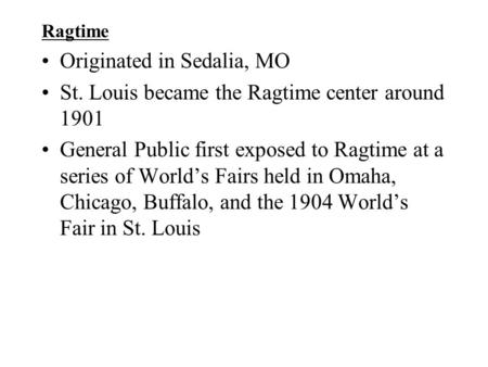 Ragtime Originated in Sedalia, MO St. Louis became the Ragtime center around 1901 General Public first exposed to Ragtime at a series of World's Fairs.