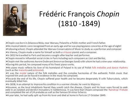 Frédéric François Chopin (1810 -1849)  Chopin was born in Zelazowa Wola, near Warsaw, Poland to a Polish mother and French father.  His musical talents.
