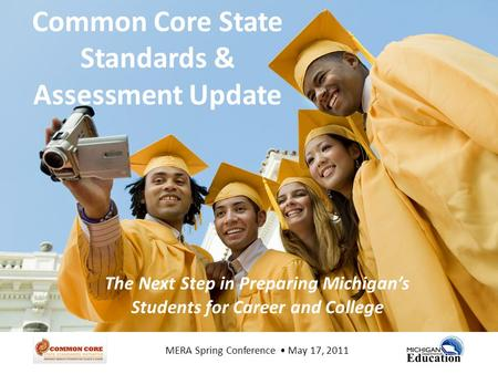Common Core State Standards & Assessment Update The Next Step in Preparing Michigan's Students for Career and College MERA Spring Conference May 17, 2011.