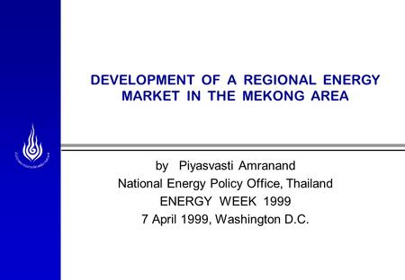 DEVELOPMENT OF A REGIONAL ENERGY MARKET IN THE MEKONG AREA by Piyasvasti Amranand National Energy Policy Office, Thailand ENERGY WEEK 1999 7 April 1999,