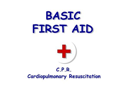 BASIC FIRST AID C.P.R. Cardiopulmonary Resuscitation.