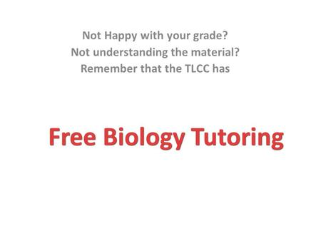 Free Biology Tutoring Not Happy with your grade? Not understanding the material? Remember that the TLCC has.