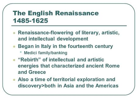 The English Renaissance 1485-1625 Renaissance-flowering of literary, artistic, and intellectual development Began in Italy in the fourteenth century Medici.