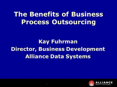 Kay Fuhrman Director, Business Development Alliance Data Systems The Benefits of Business Process Outsourcing.