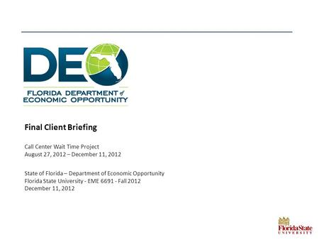 Final Client Briefing Call Center Wait Time Project August 27, 2012 – December 11, 2012 State of Florida – Department of Economic Opportunity Florida State.