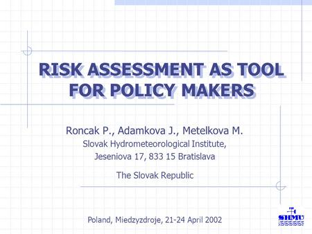 RISK ASSESSMENT AS TOOL FOR POLICY MAKERS Roncak P., Adamkova J., Metelkova M. Slovak Hydrometeorological Institute, Jeseniova 17, 833 15 Bratislava The.