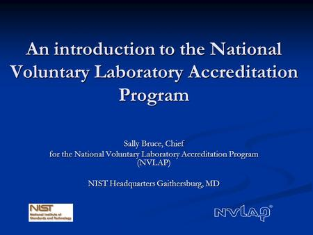 An introduction to the National Voluntary Laboratory Accreditation Program Sally Bruce, Chief for the National Voluntary Laboratory Accreditation Program.