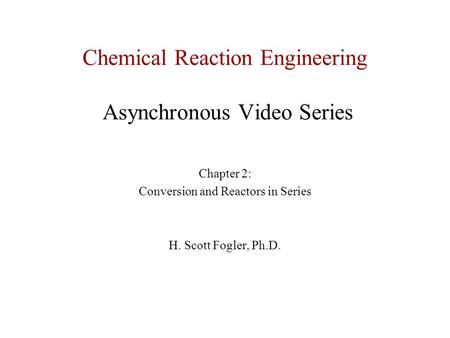 Chemical Reaction Engineering Asynchronous Video Series Chapter 2: Conversion and Reactors in Series H. Scott Fogler, Ph.D.