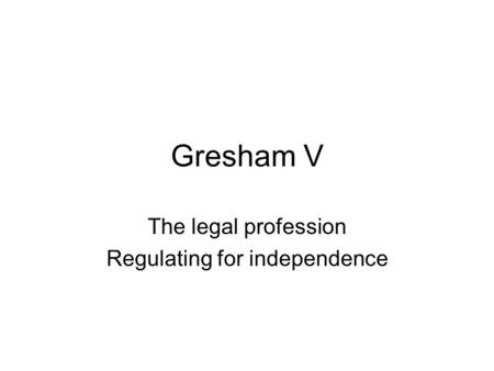 Gresham V The legal profession Regulating for independence.