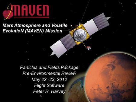 MAVEN CDR May 23-25, 2011 Particles and Fields Package Pre-Environmental Review May 22 -23, 2012 Flight Software Peter R. Harvey Mars Atmosphere and Volatile.