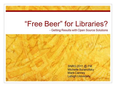 """Free Beer"" for Libraries? - Getting Results with Open Source Solutions SNRG FM Michelle Suranofsky Mark Canney Lehigh University."