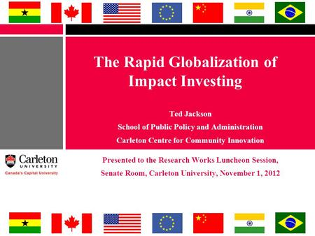 The Rapid Globalization of Impact Investing Ted Jackson School of Public Policy and Administration Carleton Centre for Community Innovation Presented to.