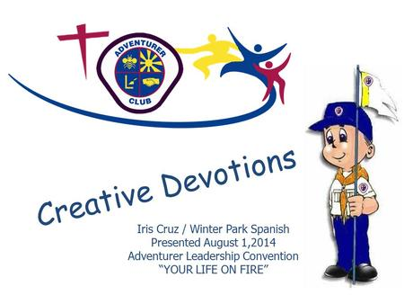 "Creative Devotions Iris Cruz / Winter Park Spanish Presented August 1,2014 Adventurer Leadership Convention ""YOUR LIFE ON FIRE"""