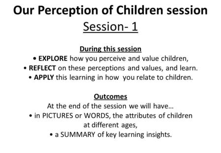 Our Perception of Children session Session- 1 During this session EXPLORE how you perceive and value children, REFLECT on these perceptions and values,