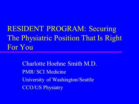 RESIDENT PROGRAM: Securing The Physiatric Position That Is Right For You Charlotte Hoehne Smith M.D. PMR/ SCI Medicine University of Washington/Seattle.