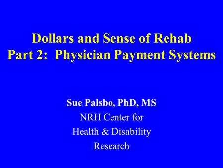 Dollars and Sense of Rehab Part 2: Physician Payment Systems Sue Palsbo, PhD, MS NRH Center for Health & Disability Research.