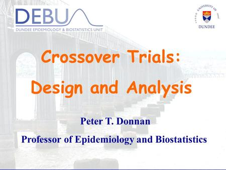 Crossover Trials: Design and Analysis Peter T. Donnan Professor of Epidemiology and Biostatistics.