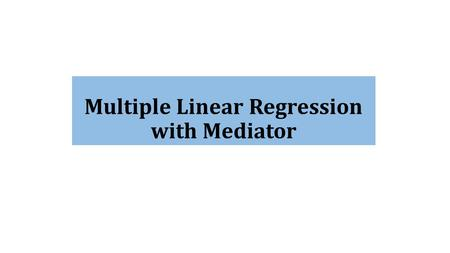Multiple Linear Regression with Mediator. Conceptual Model IV1 IV2 IV3 IV4 IV5 Indirect Effect H1H1 H2H2 H3H3 H4H4 H5H5 H 11.