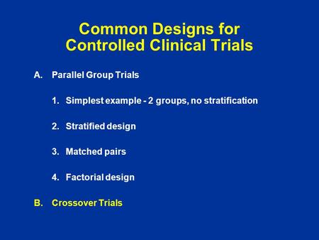 Common Designs for Controlled Clinical Trials A.Parallel Group Trials 1.Simplest example - 2 groups, no stratification 2.Stratified design 3.Matched pairs.