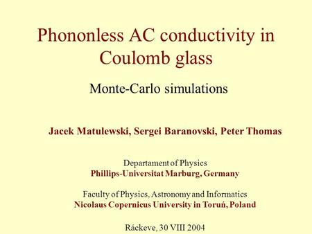 Phononless AC conductivity in Coulomb glass Monte-Carlo simulations Jacek Matulewski, Sergei Baranovski, Peter Thomas Departament of Physics Phillips-Universitat.