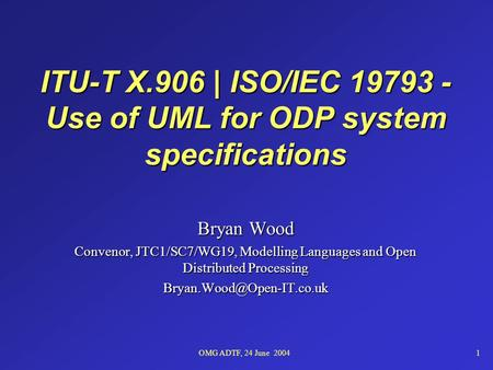 OMG ADTF, 24 June 20041 ITU-T X.906 | ISO/IEC 19793 - Use of UML for ODP system specifications Bryan Wood Convenor, JTC1/SC7/WG19, Modelling Languages.