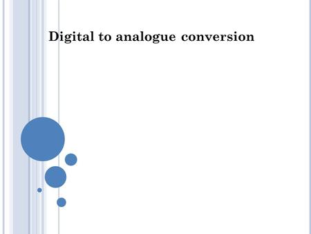 Digital to analogue conversion. 1 DIGITAL-TO-ANALOG CONVERSION Digital-to-analog conversion is the process of changing one of the characteristics (A,