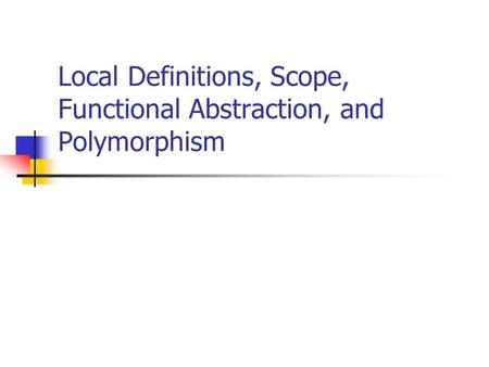 Local Definitions, Scope, Functional Abstraction, and Polymorphism.
