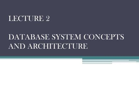 LECTURE 2 DATABASE SYSTEM CONCEPTS AND ARCHITECTURE.