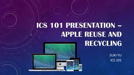 ICS 101 PRESENTATION – APPLE REUSE AND RECYCLING SUKI YU ICS 101.