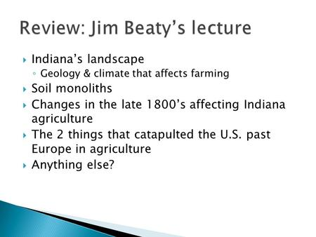  Indiana's landscape ◦ Geology & climate that affects farming  Soil monoliths  Changes in the late 1800's affecting Indiana agriculture  The 2 things.