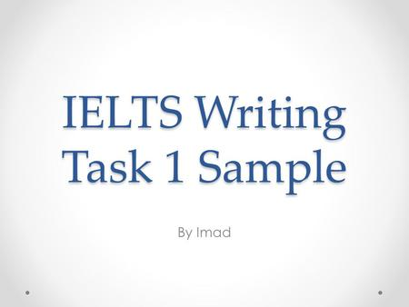 IELTS Writing Task 1 Sample By Imad. First things first! What you need: o Introduce the graph in paragraph 1 using simple present o Report the numbers/percentages.