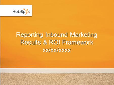 Reporting Inbound Marketing Results & ROI Framework xx/xx/xxxx.