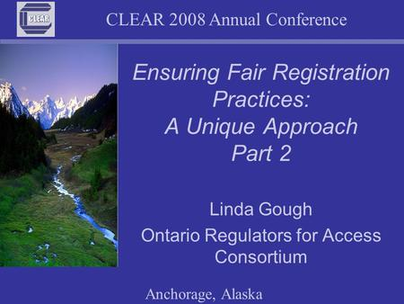 CLEAR 2008 Annual Conference Anchorage, Alaska Ensuring Fair Registration Practices: A Unique Approach Part 2 Linda Gough Ontario Regulators for Access.