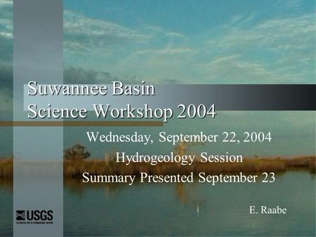 Suwannee Basin Science Workshop 2004 Wednesday, September 22, 2004 Hydrogeology Session Summary Presented September 23 E. Raabe.