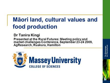 Māori land, cultural values and food production Dr Tanira Kingi Presented at the Rural Futures: Meeting policy and market challenges Conference, September.