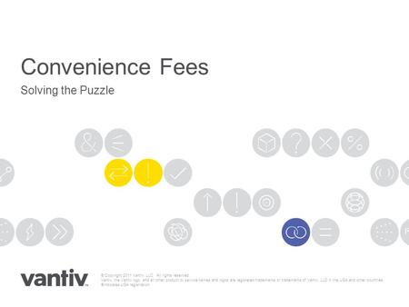 Convenience Fees Solving the Puzzle © Copyright 2011 Vantiv, LLC. All rights reserved. Vantiv, the Vantiv logo, and all other product or service names.