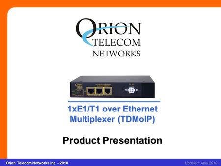 1xE1/T1 over Ethernet Multiplexer (TDMoIP) Slide 1Updated: April 2010Orion Telecom Networks Inc. - 2010 1xE1/T1 over Ethernet Multiplexer (TDMoIP) Product.