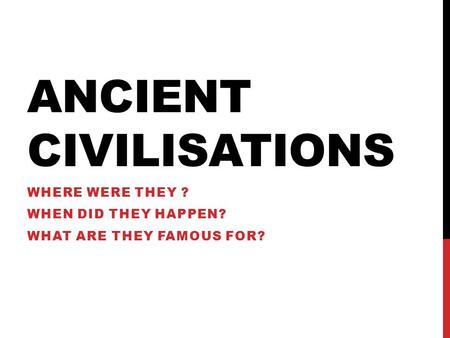 ANCIENT CIVILISATIONS WHERE WERE THEY ? WHEN DID THEY HAPPEN? WHAT ARE THEY FAMOUS FOR?
