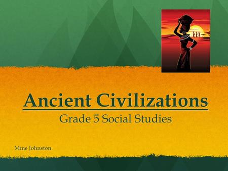 Ancient Civilizations Grade 5 Social Studies Mme Johnston.