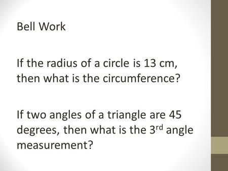Bell Work If the radius of a circle is 13 cm, then what is the circumference? If two angles of a triangle are 45 degrees, then what is the 3rd angle measurement?