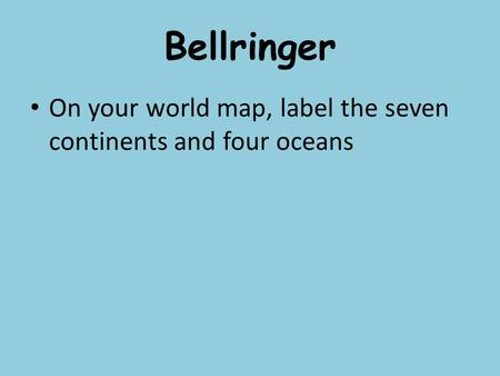 Bellringer On your world map, label the seven continents and four oceans.