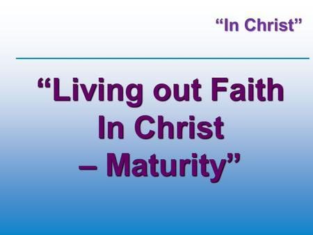 """In Christ"" ""Living out Faith In Christ – Maturity"""