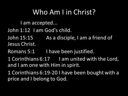 Who Am I in Christ? I am accepted... John 1:12 I am God's child. John 15:15 As a disciple, I am a friend of Jesus Christ. Romans 5:1 I have been justified.