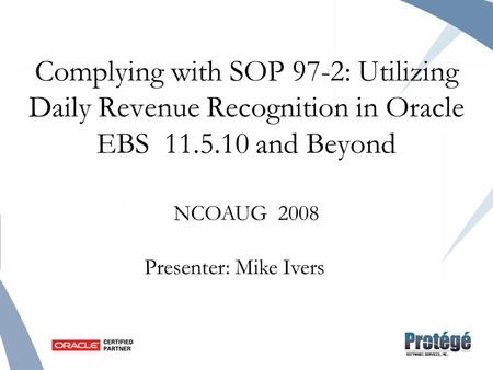 Complying with SOP 97-2: Utilizing Daily Revenue Recognition in Oracle EBS 11.5.10 and Beyond NCOAUG 2008 Presenter: Mike Ivers.