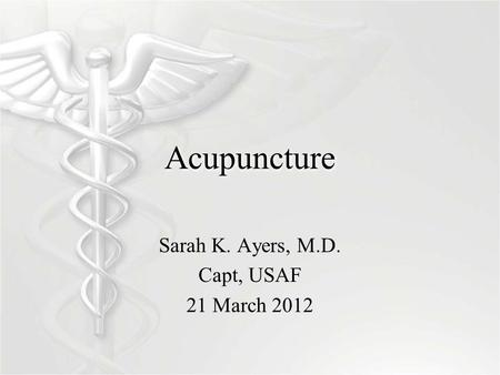 Acupuncture Sarah K. Ayers, M.D. Capt, USAF 21 March 2012.