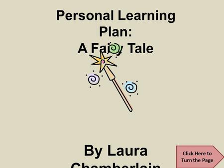Personal Learning Plan: A Fairy Tale By Laura Chamberlain CEP 812 Spring 2011 Click Here to Turn the Page.