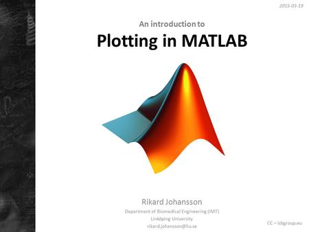 An introduction to Plotting in MATLAB Rikard Johansson Department of Biomedical Engineering (IMT) Linköping University 2015-03-19.