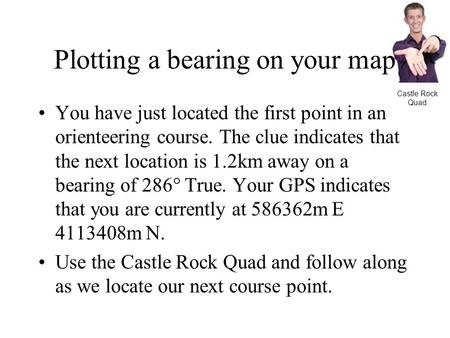 Plotting a bearing on your map You have just located the first point in an orienteering course. The clue indicates that the next location is 1.2km away.